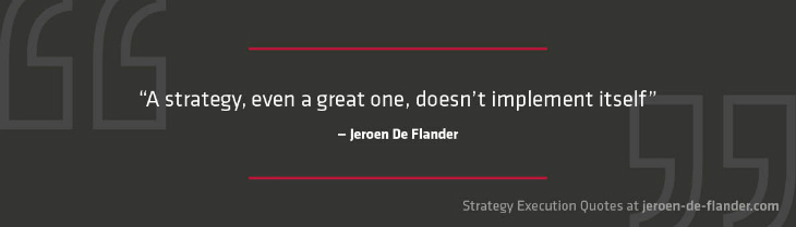 Strategy execution quotes - A strategy, even a great one, doesn't implement itself - Jeroen De Flander