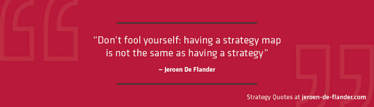 Strategy Quotes - Don't fool yourself: having a strategy map is not the same as having a strategy - Jeroen De Flander