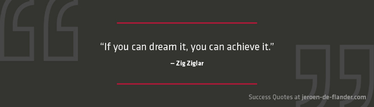 Success Quotes - If you can dream it, you can achieve it - Zig Ziglar
