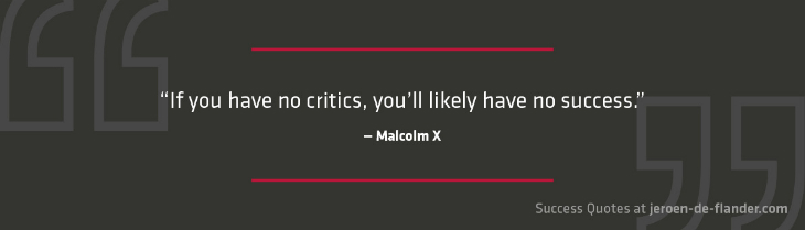 Success Quotes - If you have no critics, you'll likely have no success - Malcolm X