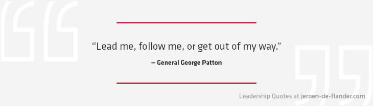 Leadership Quotes - Lead me, follow me, or get out of my way - General George Patton
