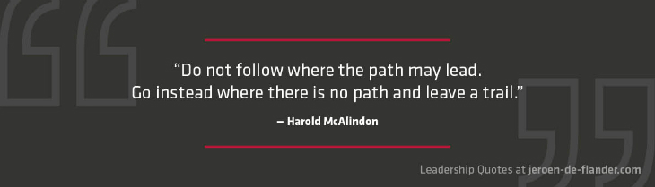 Leadership Quotes - Do not follow where the path may lead. Go instead where there is no path and leave a trail - Harold McAlindon