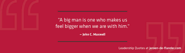 Great Leadership Quotes - A big man is one who makes us feel bigger when we are with him - John C. Maxwell