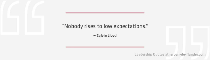 Great Leadership Quotes - Nobody rises to low expectations- Calvin Lloyd