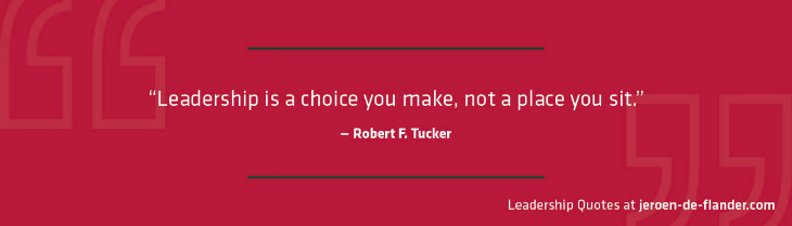 Leadership Quotes- Leadership is a choice you make, not a place you sit - Robert F. Tucker