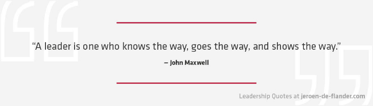 Leadership Quotes - A leader is one who knows the way, goes the way, and shows the way - John Maxwell