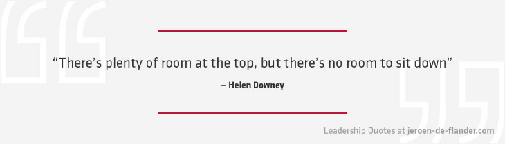 Leadership Quote - There's plenty of room at the top, but there's no room to sit down - Helen Downey