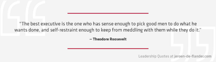 Leadership Quotes - The best executive is the one who has sense enough to pick good men to do what he wants done, and self-restraint enough to keep from meddling with them while they do it - Theodore Roosevelt