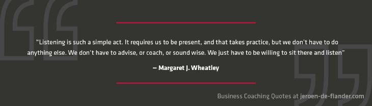Business Coaching Quotes 10 - Listening is such a simple act. It requires us to be present, and that takes practice, but we don't have to do anything else. We don't have to advise, or coach, or sound wise. We just have to be willing to sit there and listen. - Margaret J. Wheatley
