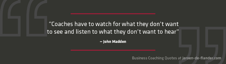 "Business coaching quotes - ""Coaches have to watch for what they don't want to see and listen to what they don't want to hear."" _ John Madden"