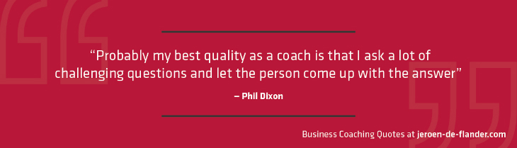"Business coaching quotes - ""Probably my best quality as a coach is that I ask a lot of challenging questions and let the person come up with the answer."" _Phil Dixon"