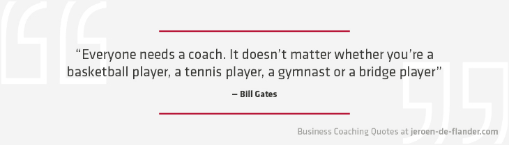 "Business coaching quotes - ""Everyone needs a coach. It doesn't matter whether you're a basketball player, a tennis player, a gymnast or a bridge player."" _Bill Gates"