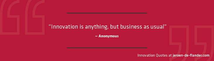 Innovation Quotes - Innovation is anything but business as usual - anonymous