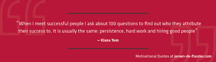 "Motivational quotes - ""When I meet successful people I ask about 100 questions to find out who they attribute their success to. It is usually the same: persistence, hard work and hiring good people."" - Kiana Tom"