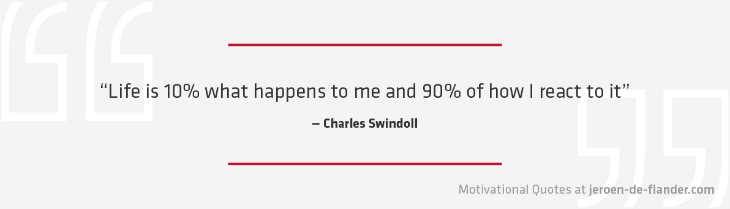 "Motivational quotes - ""Life is 10% what happens to me and 90% of how I react to it."" - Charles Swindoll"