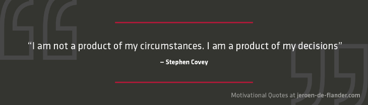 "Motivational quotes - ""I am not a product of my circumstances. I am a product of my decisions."" - Stephen Covey"