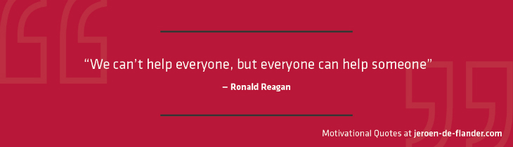 "Motivational quotes - ""We can't help everyone, but everyone can help someone."" - Ronald Reagan"