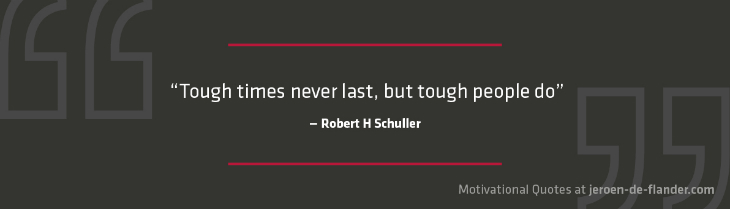 "Motivational quotes - ""Tough times never last, but tough people do."" _Robert H Schuller"