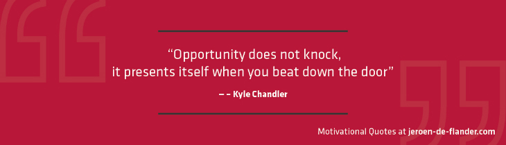 "Motivational quotes - ""Opportunity does not knock, it presents itself when you beat down the door."" – Kyle Chandler"