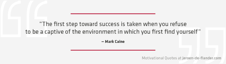 "Motivational quotes - ""The first step toward success is taken when you refuse to be a captive of the environment in which you first find yourself."" – Mark Caine"