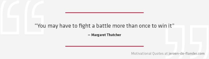 "Motivational quotes - ""You may have to fight a battle more than once to win it."" - Margaret Thatcher"