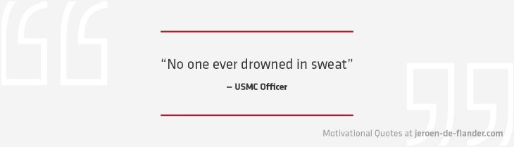 "Motivational quotes - ""No one ever drowned in sweat."" - USMC Officer"