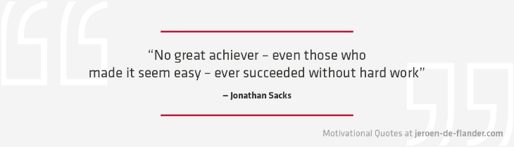 "Motivational quotes - ""No great achiever – even those who made it seem easy – ever succeeded without hard work."" - Jonathan Sacks"