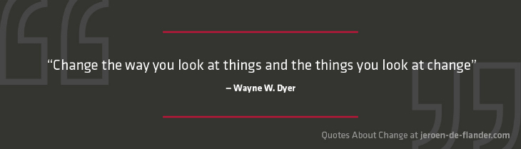 "Quotes about Change - ""Change the way you look at things and the things you look at change."" ―Wayne W. Dyer"