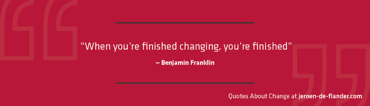 "Quotes about Change - ""When you're finished changing, you're finished."" ―Benjamin Franklin"