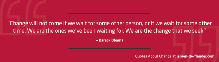 "Quotes about Change - ""Change will not come if we wait for some other person, or if we wait for some other time. We are the ones we've been waiting for. We are the change that we seek."" ―Barack Obama"