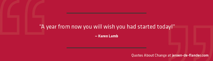 "Quotes about Change - ""A year from now you will wish you had started today."" ―Karen Lamb"