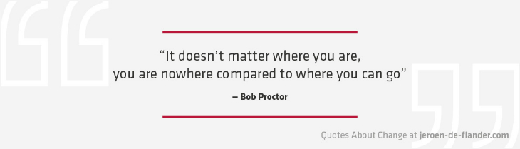 "Quotes about Change - ""It doesn't matter where you are, you are nowhere compared to where you can go."" ―Bob Proctor"