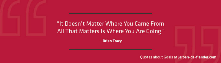 "Quotes about Goals - ""It Doesn't Matter Where You Came From. All That Matters Is Where You Are Going."" _Brian Tracy"