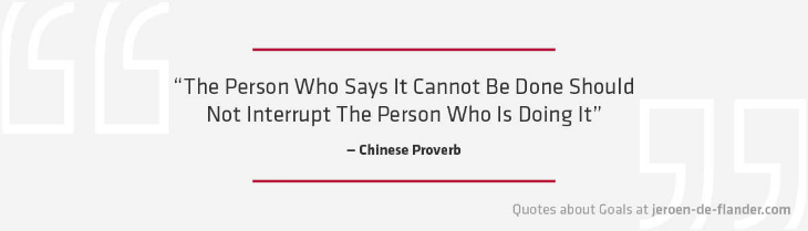 "Quotes about Goals - ""The Person Who Says It Cannot Be Done Should Not Interrupt The Person Who Is Doing It."" _Chinese Proverb"