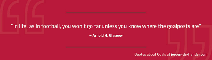 "Quotes about Goals - ""In life, as in football, you won't go far unless you know where the goalposts are"" _Arnold H. Glasgow"