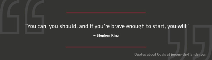 "Quotes about Goals - ""You can, you should, and if you're brave enough to start, you will."" _Stephen King"