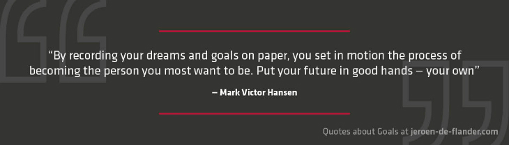 "Quotes about Goals - ""By recording your dreams and goals on paper, you set in motion the process of becoming the person you most want to be. Put your future in good hands — your own."" _Mark Victor Hansen"