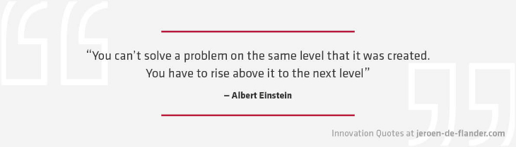 "Quotes on Innovation - ""You can't solve a problem on the same level that it was created. You have to rise above it to the next level."" _Albert Einstein"