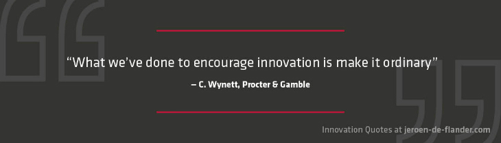 "Quotes on Innovation - ""What we've done to encourage innovation is make it ordinary."" _C. Wynett, Procter & Gamble."