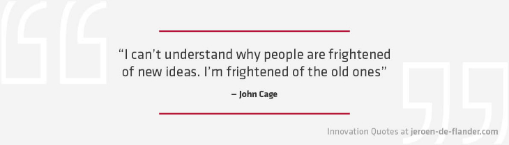 "Quotes on Innovation - ""I can't understand why people are frightened of new ideas. I'm frightened of the old ones."" _John Cage"