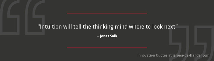 "Quotes on Innovation - ""Intuition will tell the thinking mind where to look next."" _Jonas Salk"