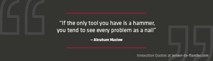 "Quotes on Innovation - ""If the only tool you have is a hammer, you tend to see every problem as a nail."" _Abraham Maslow"
