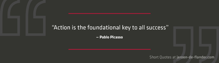 "Short Quotes - ""Action is the foundational key to all success."" ―Pablo Picasso"