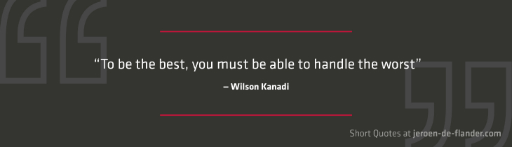 "Short Quotes - ""To be the best, you must be able to handle the worst."" ―Wilson Kanadi"