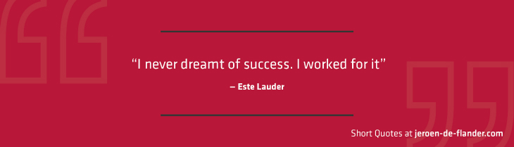 "Short Quotes - ""I never dreamt of success. I worked for it."" ―Este Lauder"