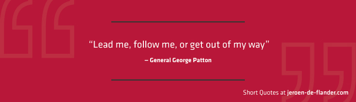 "Short Quotes - ""Lead me, follow me, or get out of my way."" — General George Patton"