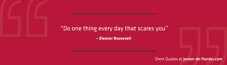 "Short Quotes - ""Do one thing every day that scares you."" ―Eleanor Roosevelt"