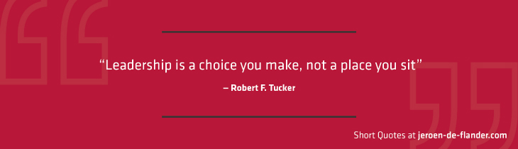 "Short Quotes - ""Leadership is a choice you make, not a place you sit."" ―Robert F. Tucker"