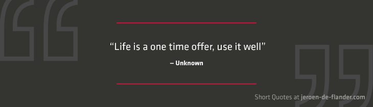 "Short Quotes - ""Life is a one time offer, use it well."" ―Unknown"