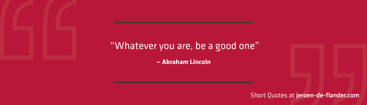 "Short Quotes - ""Whatever you are, be a good one."" ―Abraham Lincoln"